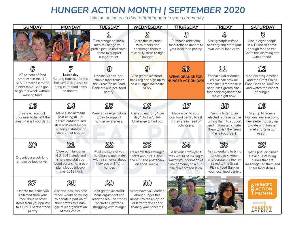 Hunger Action Month | September 2020 Take an action each day to fight hunger in your community. 1 - turn orange on social media! Change your profile picture and cover photo to support hunger-relief. 2 - Share this calendar with others and encourage them to take daily steps to fight hunger. 3 - Purchase additional food items to donate to your local food pantry. 4 - Visit greatplainsfoodbank.org and start your own virtual food drive. 5 - One in eight people in N.D. doesn't have enough food to eat. Share this alarming stat with a friend. 6 - 27 percent of food produced in the U.S. never makes it to the dinner table. Set a goal to go this week without wasting food. 7 - Labor Day. Getting together for the holiday? Ask guests to bring extra food items to donate. 8 - Donate 30 non-perishable food items to the Great Plains Food Bank or your local food pantry. 9 - Visit greatplainsfoodbank.org and sign up to be a Hunger Advocate now. 10 - Wear orange for Hunger Action day! 11 - For each dollar donated, we can provide three meals for those in need. Visit greatplainsfoodbank.org/donate to make a gift now. 12 - Visit Feeding America and the Great Plains Food Bank on YouTube and watch the impact of hunger. 13 - Create a Facebook fundraiser to benefit the Great Plains Food Bank. 14 - Make a social media post using #HungerActionMonth and #HeartsSolveHunger sharing a statistic or story about hunger. 15 - Wear an orange ribbon today to support hunger awareness. 16 - Can you eat for $4 per day? Do the SNAP Challenge to find out. 17 - Place a call to your local food pantry to ask if they are in need of volunteers. 18 - Send a letter to an elected representative urging them to support ending hunger - invite them to visit the Great Plains Food Bank. 19 - Sign up to receive Portions, our electronic newsletter, to stay up to date with hunger relief efforts in our region. 20 - Organize a week-long employee food drive. 21 - View our Hunger in N.D. 2018 study and share one stat you found sur